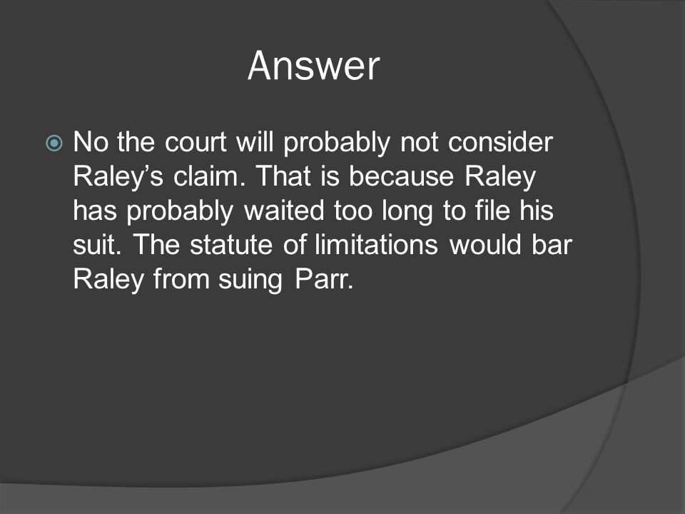 Answer  No the court will probably not consider Raley's claim.