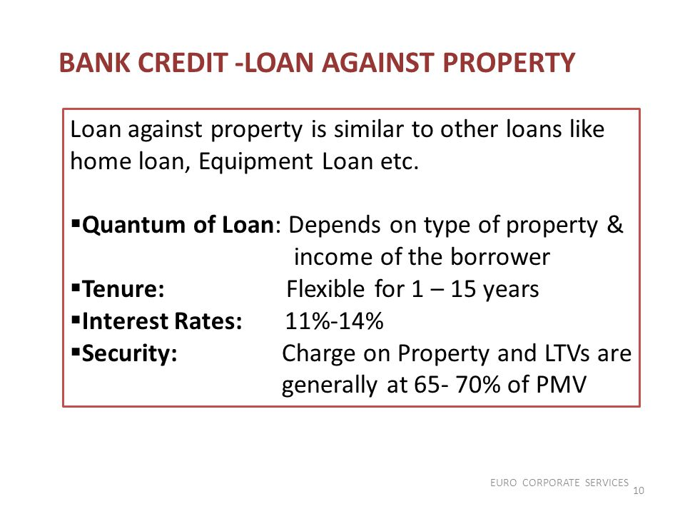 Loan against property is similar to other loans like home loan, Equipment Loan etc.  Quantum of Loan: Depends on type of property & income of the bor