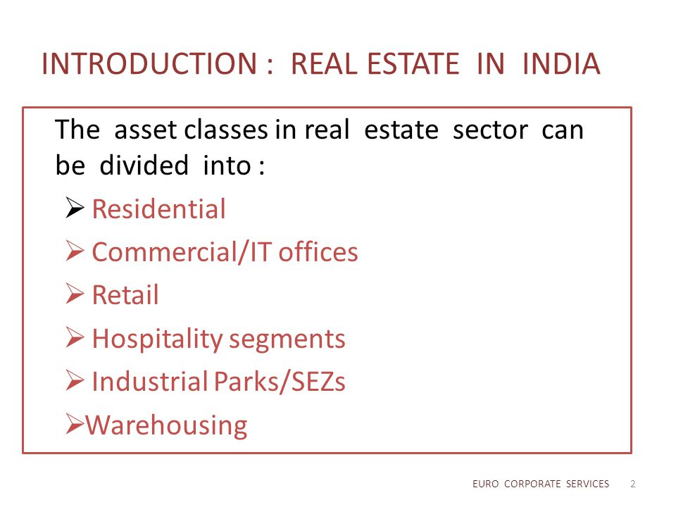 INTRODUCTION : REAL ESTATE IN INDIA The asset classes in real estate sector can be divided into :  Residential  Commercial/IT offices  Retail  Hos