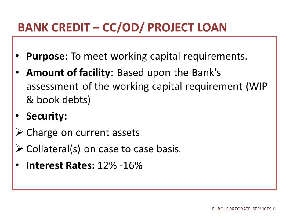 BANK CREDIT – CC/OD/ PROJECT LOAN Purpose: To meet working capital requirements. Amount of facility: Based upon the Bank's assessment of the working c