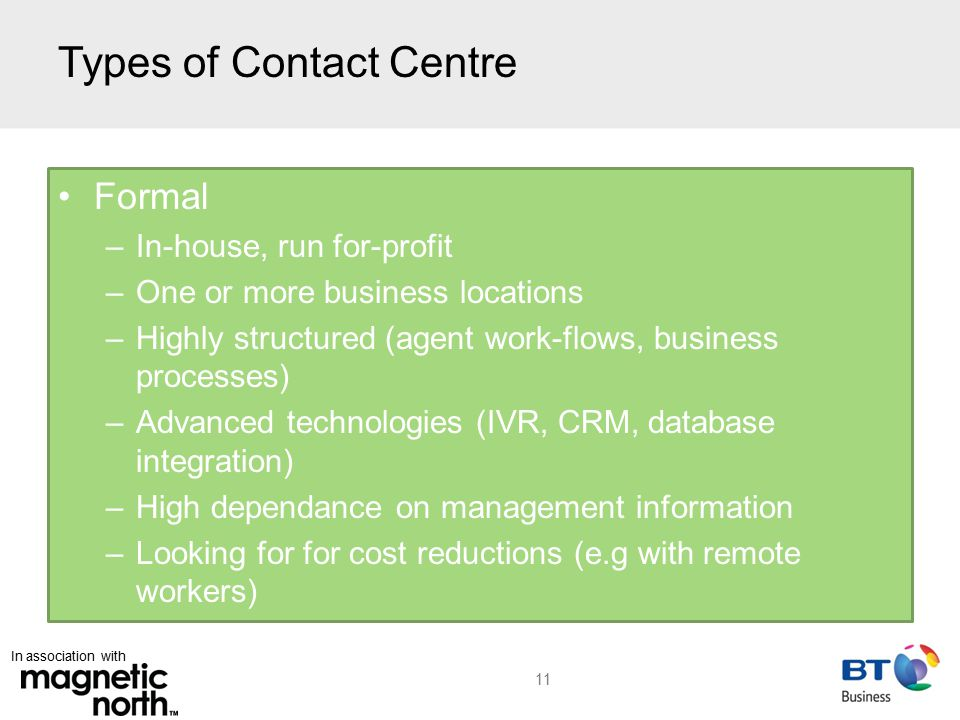 In association with Types of Contact Centre Formal –In-house, run for-profit –One or more business locations –Highly structured (agent work-flows, business processes) –Advanced technologies (IVR, CRM, database integration) –High dependance on management information –Looking for for cost reductions (e.g with remote workers) 11