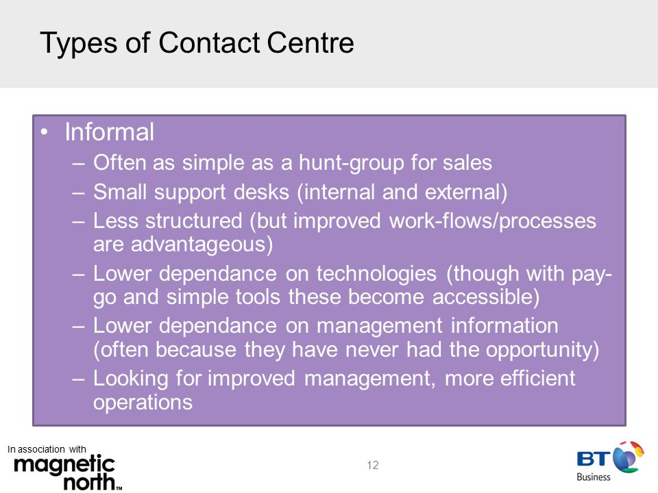 In association with Types of Contact Centre 12 Informal –Often as simple as a hunt-group for sales –Small support desks (internal and external) –Less structured (but improved work-flows/processes are advantageous) –Lower dependance on technologies (though with pay- go and simple tools these become accessible) –Lower dependance on management information (often because they have never had the opportunity) –Looking for improved management, more efficient operations