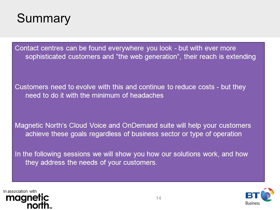 In association with Summary Contact centres can be found everywhere you look - but with ever more sophisticated customers and the web generation , their reach is extending Customers need to evolve with this and continue to reduce costs - but they need to do it with the minimum of headaches Magnetic North's Cloud Voice and OnDemand suite will help your customers achieve these goals regardless of business sector or type of operation In the following sessions we will show you how our solutions work, and how they address the needs of your customers.