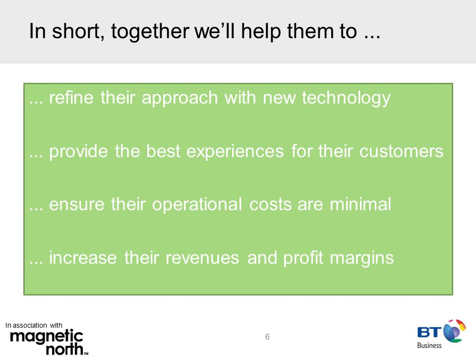 In association with Typical Contact Centre Operations 7 Supporting revenues: Customer service & support Typically more inbound than outbound Protecting revenues Improving customer loyalty Types of contact centre: Formal Informal Outsourced Driving revenues: Sales & marketing, debt recovery Inbound & outbound Direct revenue-generating opportunities