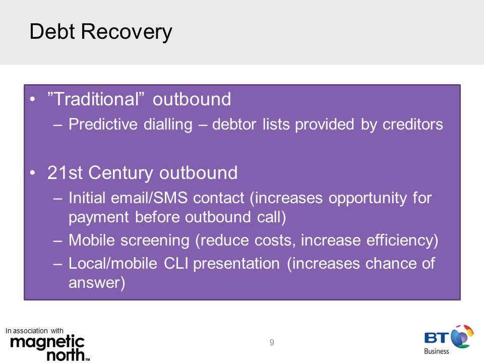 In association with Debt Recovery Traditional outbound –Predictive dialling – debtor lists provided by creditors 21st Century outbound –Initial email/SMS contact (increases opportunity for payment before outbound call) –Mobile screening (reduce costs, increase efficiency) –Local/mobile CLI presentation (increases chance of answer) 9