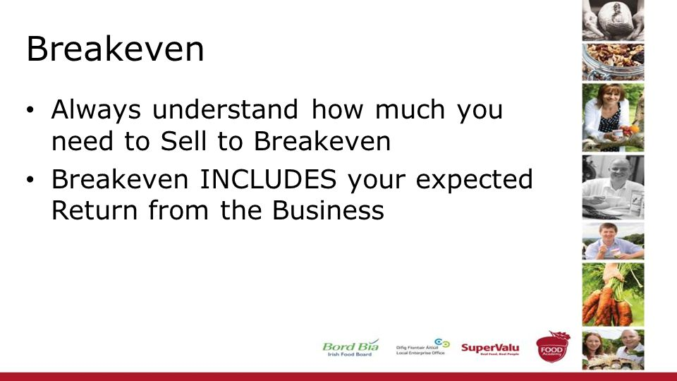 Breakeven Always understand how much you need to Sell to Breakeven Breakeven INCLUDES your expected Return from the Business