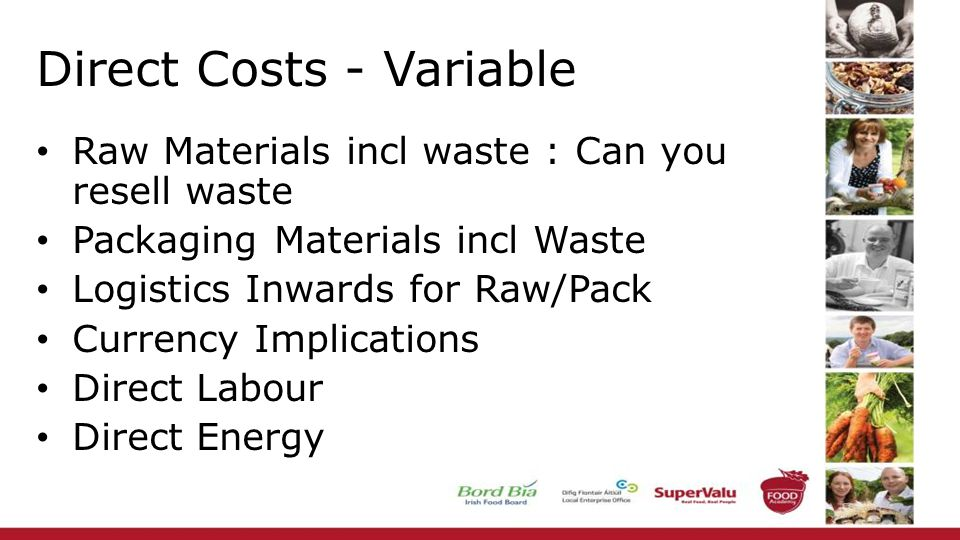 Direct Costs - Variable Raw Materials incl waste : Can you resell waste Packaging Materials incl Waste Logistics Inwards for Raw/Pack Currency Implications Direct Labour Direct Energy
