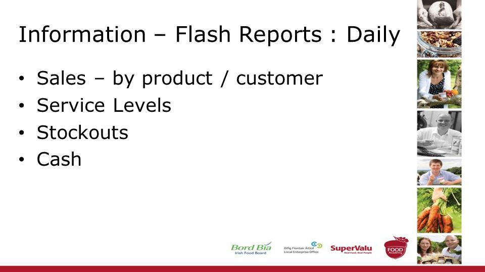 Information – Flash Reports : Daily Sales – by product / customer Service Levels Stockouts Cash