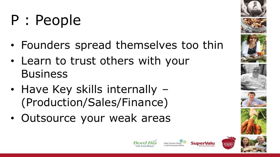 P : People Founders spread themselves too thin Learn to trust others with your Business Have Key skills internally – (Production/Sales/Finance) Outsou