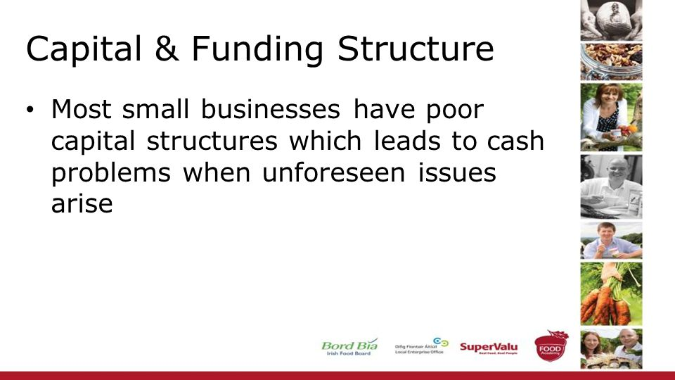 Capital & Funding Structure Most small businesses have poor capital structures which leads to cash problems when unforeseen issues arise
