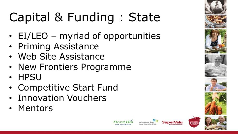 Capital & Funding : State EI/LEO – myriad of opportunities Priming Assistance Web Site Assistance New Frontiers Programme HPSU Competitive Start Fund Innovation Vouchers Mentors