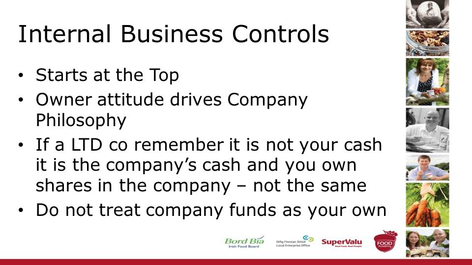 Internal Business Controls Starts at the Top Owner attitude drives Company Philosophy If a LTD co remember it is not your cash it is the company's cash and you own shares in the company – not the same Do not treat company funds as your own