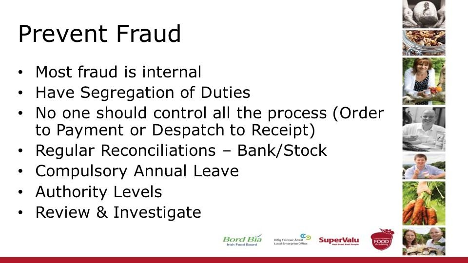 Prevent Fraud Most fraud is internal Have Segregation of Duties No one should control all the process (Order to Payment or Despatch to Receipt) Regular Reconciliations – Bank/Stock Compulsory Annual Leave Authority Levels Review & Investigate