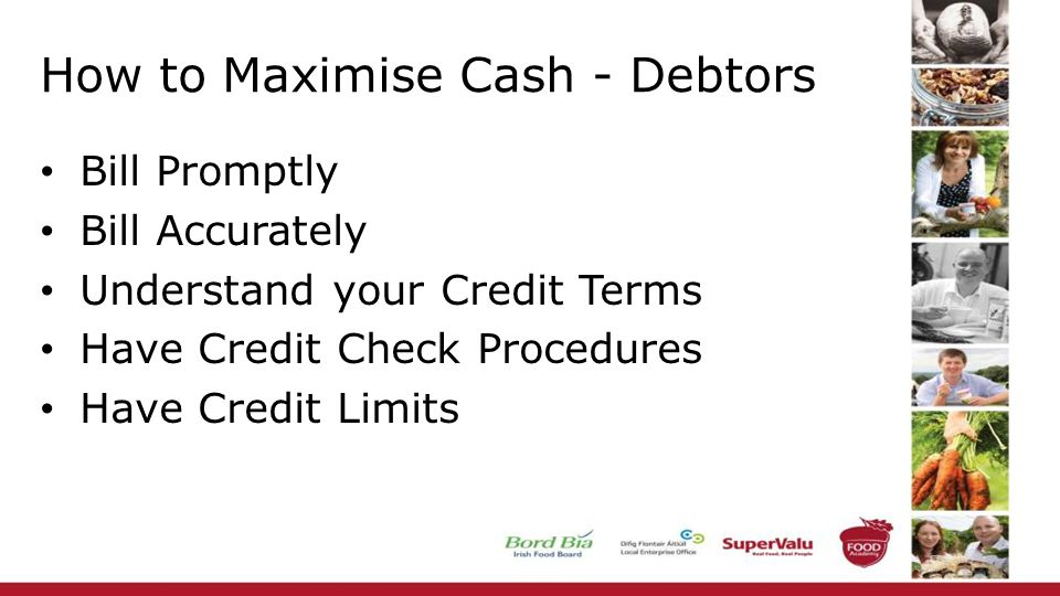 How to Maximise Cash - Debtors Bill Promptly Bill Accurately Understand your Credit Terms Have Credit Check Procedures Have Credit Limits