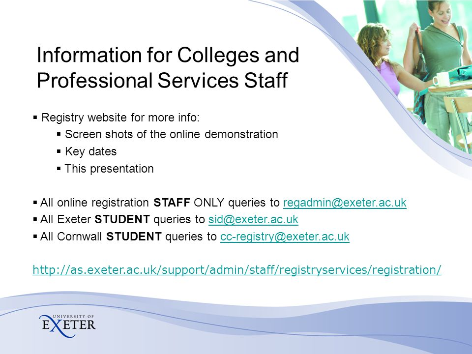 Information for Colleges and Professional Services Staff  Registry website for more info:  Screen shots of the online demonstration  Key dates  This presentation  All online registration STAFF ONLY queries to regadmin@exeter.ac.ukregadmin@exeter.ac.uk  All Exeter STUDENT queries to sid@exeter.ac.uksid@exeter.ac.uk  All Cornwall STUDENT queries to cc-registry@exeter.ac.ukcc-registry@exeter.ac.uk http://as.exeter.ac.uk/support/admin/staff/registryservices/registration/