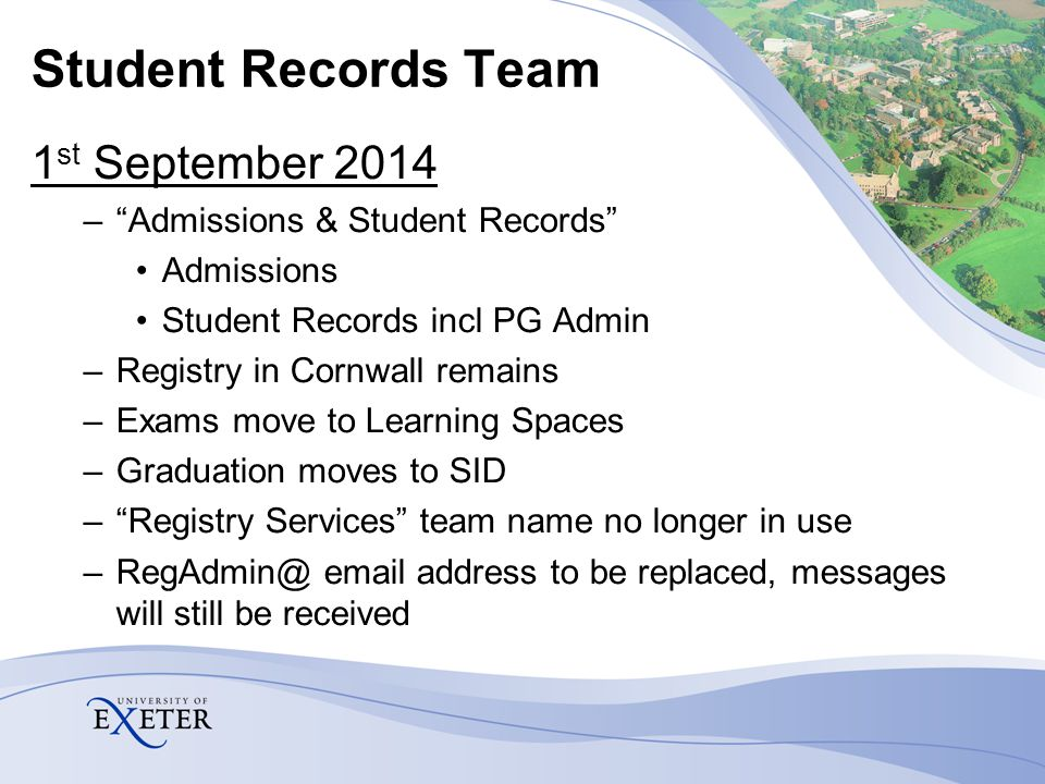 Student Records Team 1 st September 2014 – Admissions & Student Records Admissions Student Records incl PG Admin –Registry in Cornwall remains –Exams move to Learning Spaces –Graduation moves to SID – Registry Services team name no longer in use –RegAdmin@ email address to be replaced, messages will still be received