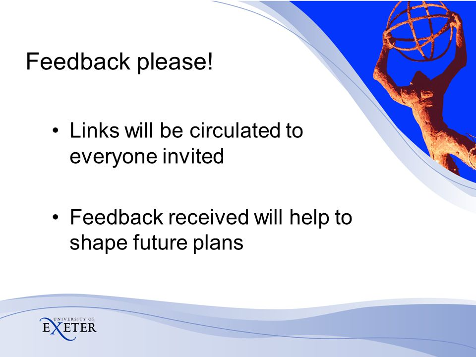 Feedback please! Links will be circulated to everyone invited Feedback received will help to shape future plans