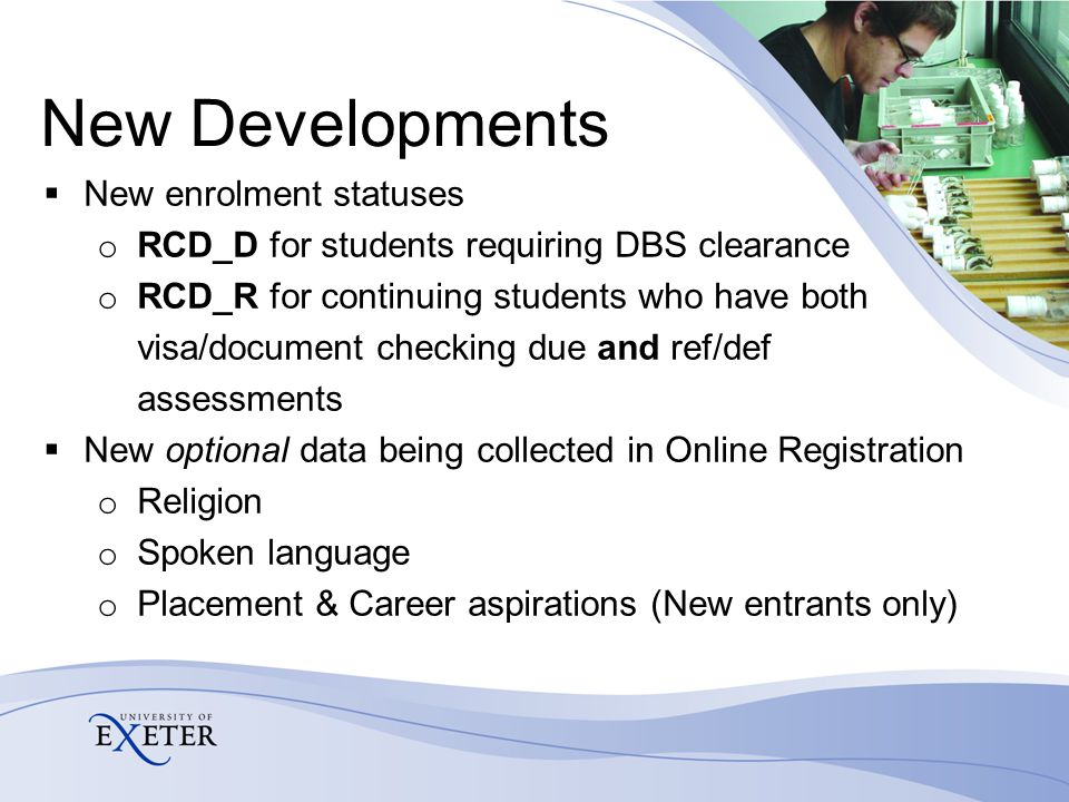 New Developments  New enrolment statuses o RCD_D for students requiring DBS clearance o RCD_R for continuing students who have both visa/document checking due and ref/def assessments  New optional data being collected in Online Registration o Religion o Spoken language o Placement & Career aspirations (New entrants only)