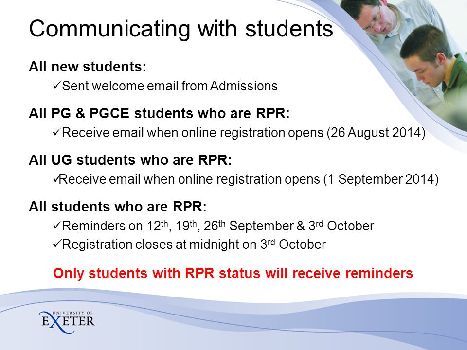 Communicating with students All new students: Sent welcome email from Admissions All PG & PGCE students who are RPR: Receive email when online registr