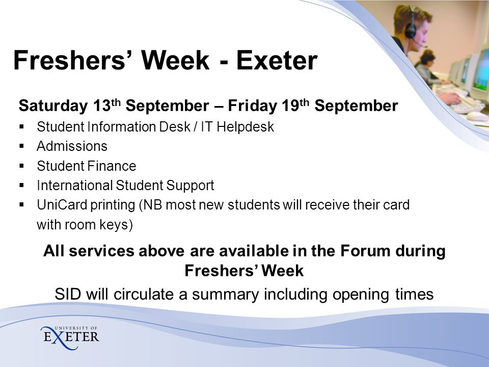 Freshers' Week - Exeter Saturday 13 th September – Friday 19 th September  Student Information Desk / IT Helpdesk  Admissions  Student Finance  In