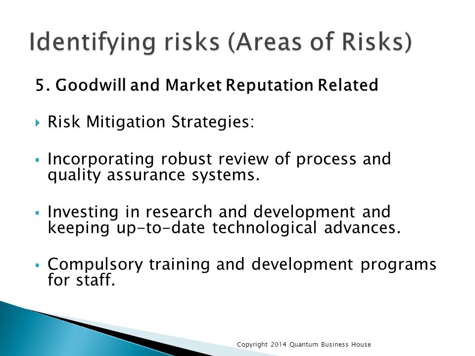 5. Goodwill and Market Reputation Related  Risk Mitigation Strategies:  Incorporating robust review of process and quality assurance systems.  Inve