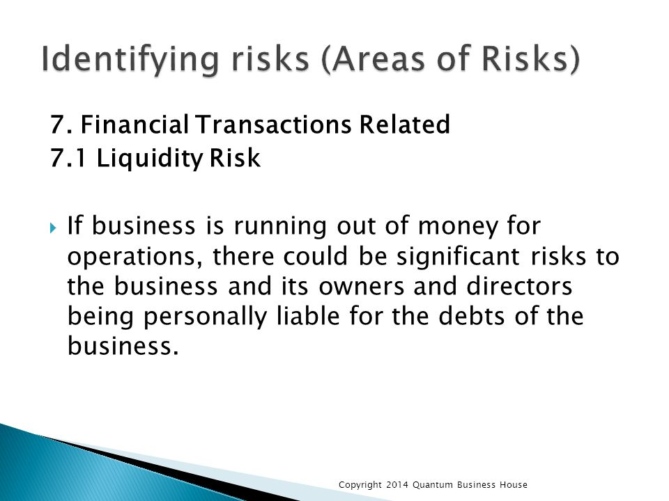 7. Financial Transactions Related 7.1 Liquidity Risk  If business is running out of money for operations, there could be significant risks to the bus
