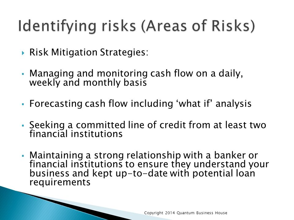  Risk Mitigation Strategies:  Managing and monitoring cash flow on a daily, weekly and monthly basis  Forecasting cash flow including 'what if' analysis  Seeking a committed line of credit from at least two financial institutions  Maintaining a strong relationship with a banker or financial institutions to ensure they understand your business and kept up-to-date with potential loan requirements Copyright 2014 Quantum Business House