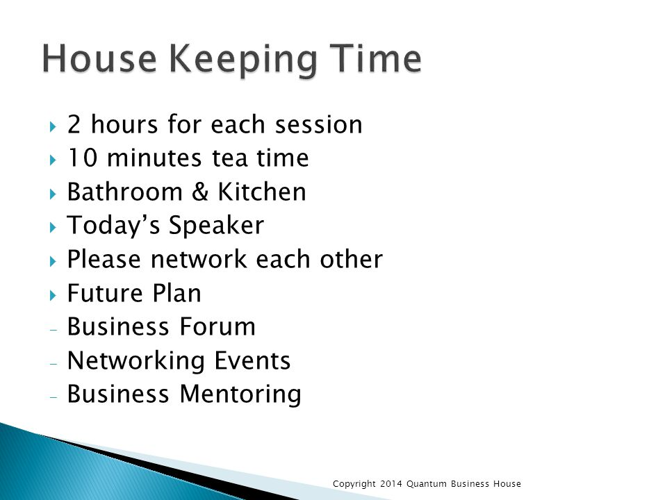  2 hours for each session  10 minutes tea time  Bathroom & Kitchen  Today's Speaker  Please network each other  Future Plan - Business Forum - Networking Events - Business Mentoring Copyright 2014 Quantum Business House