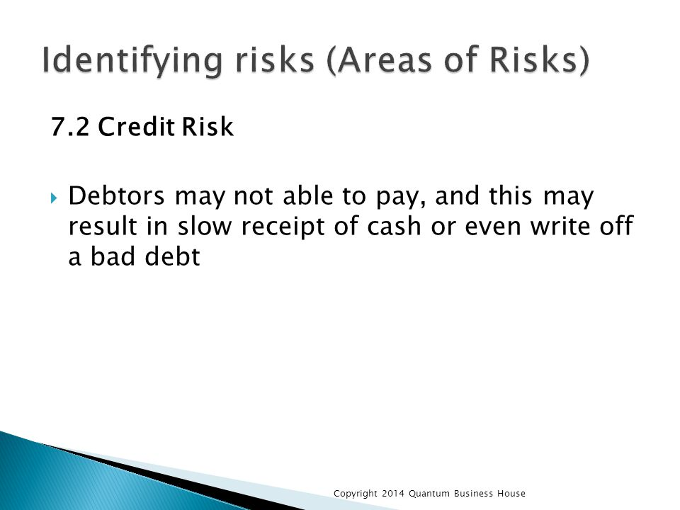 7.2 Credit Risk  Debtors may not able to pay, and this may result in slow receipt of cash or even write off a bad debt Copyright 2014 Quantum Business House