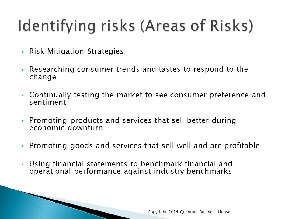  Risk Mitigation Strategies:  Researching consumer trends and tastes to respond to the change  Continually testing the market to see consumer preference and sentiment  Promoting products and services that sell better during economic downturn  Promoting goods and services that sell well and are profitable  Using financial statements to benchmark financial and operational performance against industry benchmarks Copyright 2014 Quantum Business House