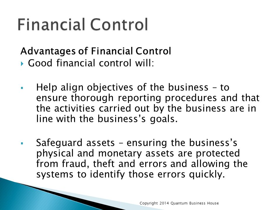 Advantages of Financial Control  Good financial control will:  Help align objectives of the business – to ensure thorough reporting procedures and that the activities carried out by the business are in line with the business's goals.