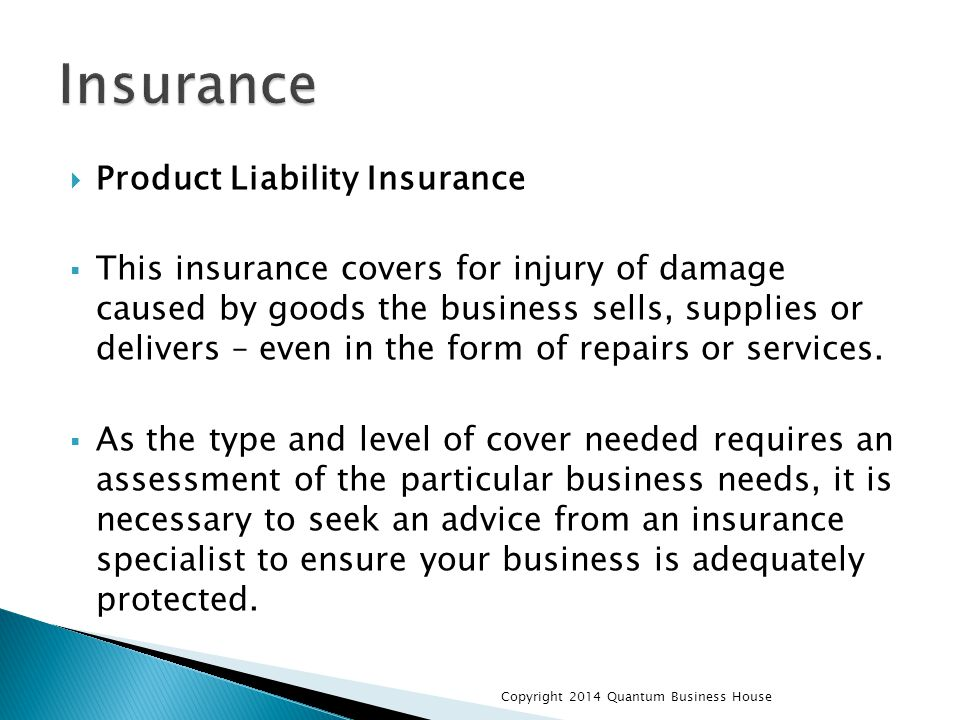  Product Liability Insurance  This insurance covers for injury of damage caused by goods the business sells, supplies or delivers – even in the form of repairs or services.