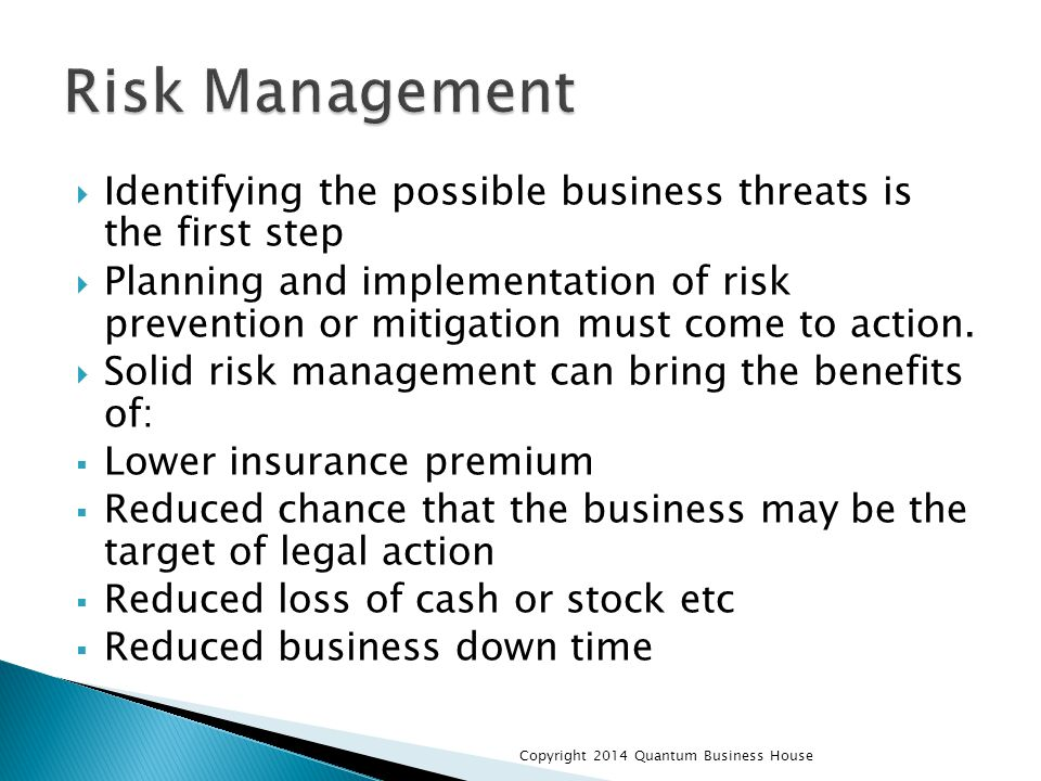  Identifying the possible business threats is the first step  Planning and implementation of risk prevention or mitigation must come to action.