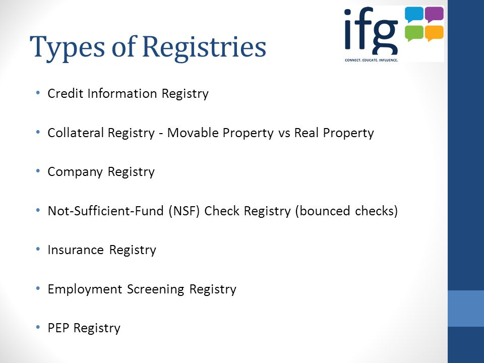 Types of Registries Credit Information Registry Collateral Registry - Movable Property vs Real Property Company Registry Not-Sufficient-Fund (NSF) Check Registry (bounced checks) Insurance Registry Employment Screening Registry PEP Registry