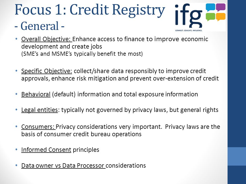 Focus 1: Credit Registry - General - Overall Objective: Enhance access to finance to improve economic development and create jobs (SME's and MSME's typically benefit the most) Specific Objective: collect/share data responsibly to improve credit approvals, enhance risk mitigation and prevent over-extension of credit Behavioral (default) information and total exposure information Legal entities: typically not governed by privacy laws, but general rights Consumers: Privacy considerations very important.