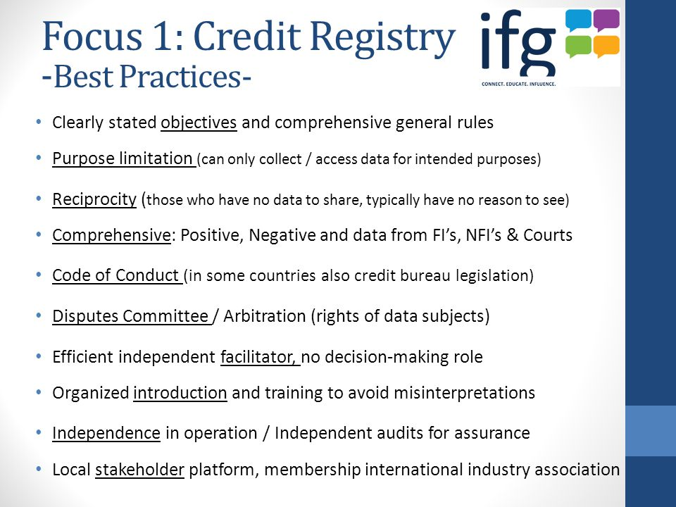 Focus 1: Credit Registry - Best Practices- Clearly stated objectives and comprehensive general rules Purpose limitation (can only collect / access data for intended purposes) Reciprocity ( those who have no data to share, typically have no reason to see) Comprehensive: Positive, Negative and data from FI's, NFI's & Courts Code of Conduct (in some countries also credit bureau legislation) Disputes Committee / Arbitration (rights of data subjects) Efficient independent facilitator, no decision-making role Organized introduction and training to avoid misinterpretations Independence in operation / Independent audits for assurance Local stakeholder platform, membership international industry association