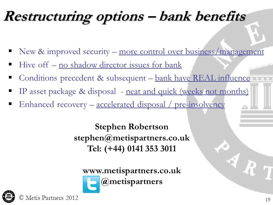 Restructuring options – bank benefits © Metis Partners 2012 19  New & improved security – more control over business/management  Hive off – no shadow director issues for bank  Conditions precedent & subsequent – bank have REAL influence  IP asset package & disposal - neat and quick (weeks not months)  Enhanced recovery – accelerated disposal / pre-insolvency Stephen Robertson stephen@metispartners.co.uk Tel: (+44) 0141 353 3011 www.metispartners.co.uk @metispartners