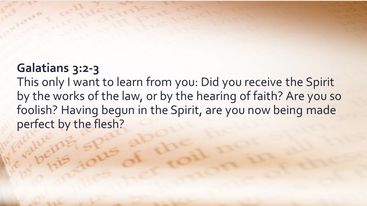 Galatians 3:2-3 This only I want to learn from you: Did you receive the Spirit by the works of the law, or by the hearing of faith.