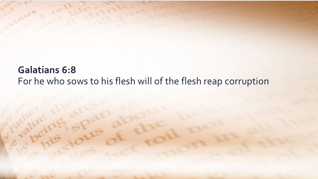 Galatians 6:8 For he who sows to his flesh will of the flesh reap corruption