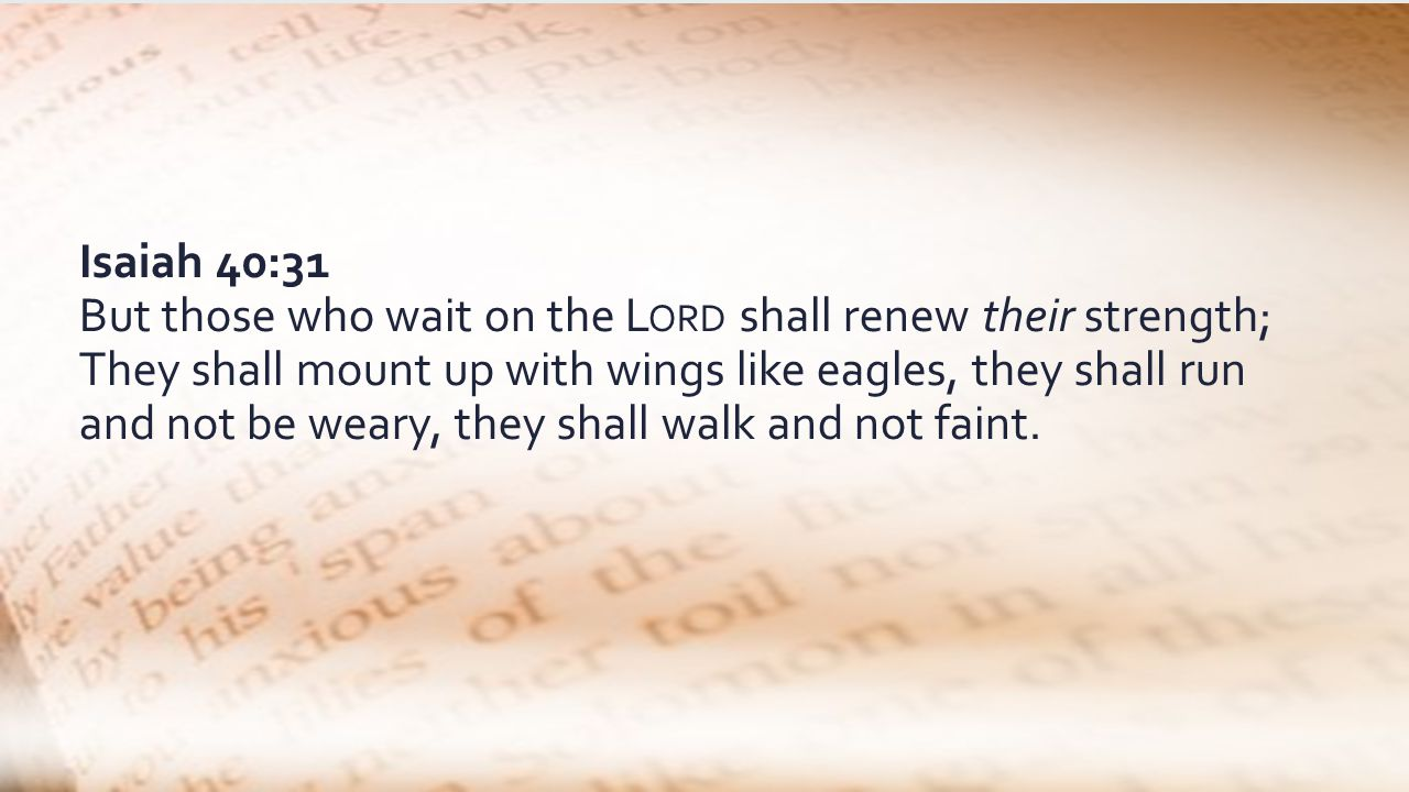 Isaiah 40:31 But those who wait on the L ORD shall renew their strength; They shall mount up with wings like eagles, they shall run and not be weary, they shall walk and not faint.