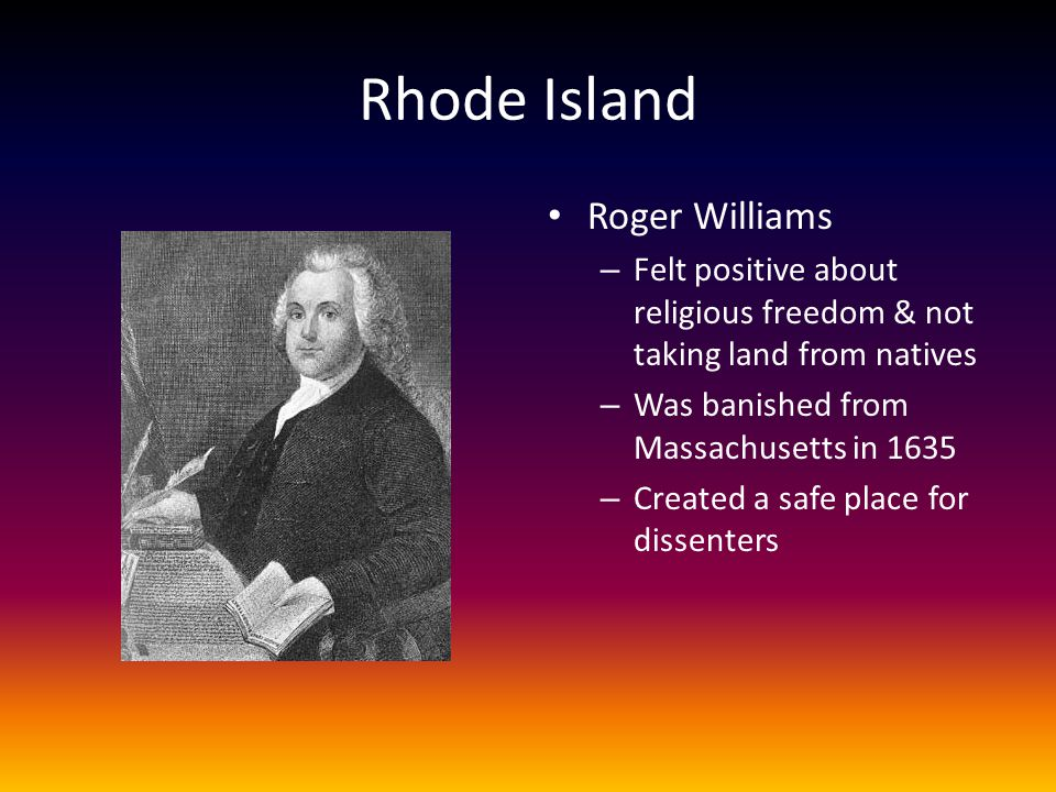 Rhode Island Roger Williams – Felt positive about religious freedom & not taking land from natives – Was banished from Massachusetts in 1635 – Created