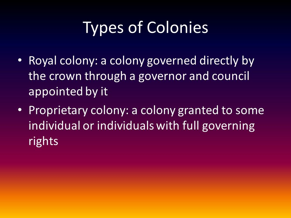 Types of Colonies Royal colony: a colony governed directly by the crown through a governor and council appointed by it Proprietary colony: a colony gr