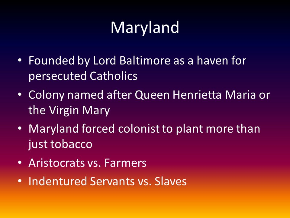 Maryland Founded by Lord Baltimore as a haven for persecuted Catholics Colony named after Queen Henrietta Maria or the Virgin Mary Maryland forced col