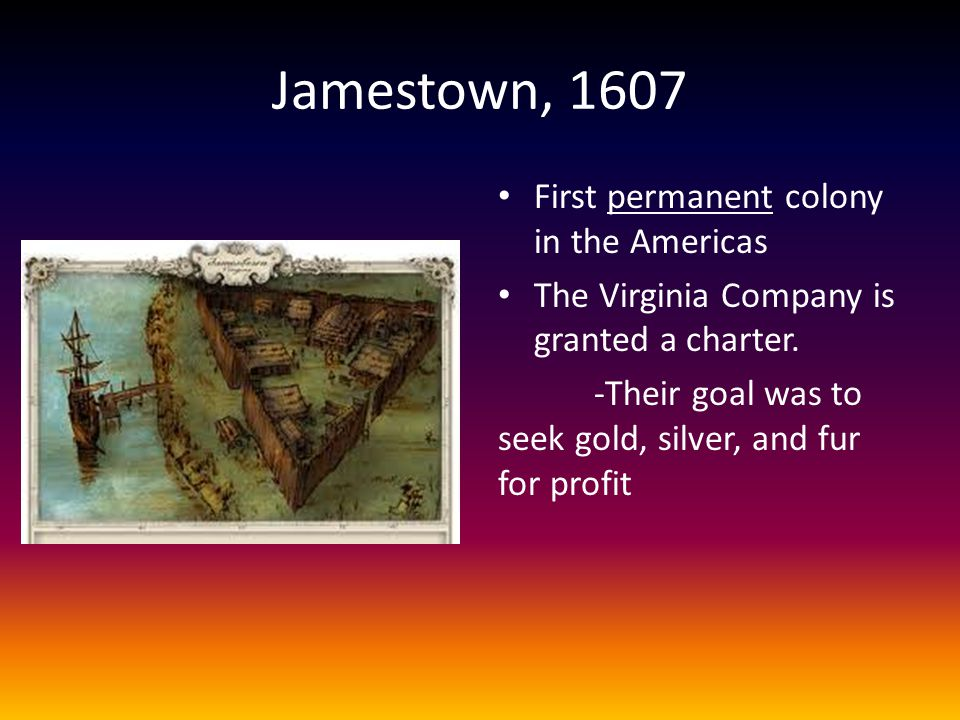 Jamestown, 1607 First permanent colony in the Americas The Virginia Company is granted a charter. -Their goal was to seek gold, silver, and fur for pr