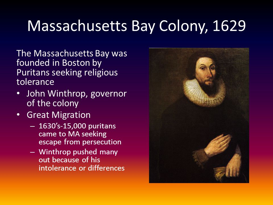 Massachusetts Bay Colony, 1629 The Massachusetts Bay was founded in Boston by Puritans seeking religious tolerance John Winthrop, governor of the colo