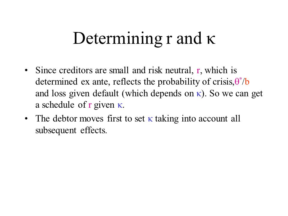 Determining r and κ Since creditors are small and risk neutral, r, which is determined ex ante, reflects the probability of crisis,  * /b and loss given default (which depends on κ).