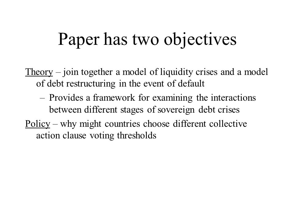 Paper has two objectives Theory – join together a model of liquidity crises and a model of debt restructuring in the event of default –Provides a framework for examining the interactions between different stages of sovereign debt crises Policy – why might countries choose different collective action clause voting thresholds