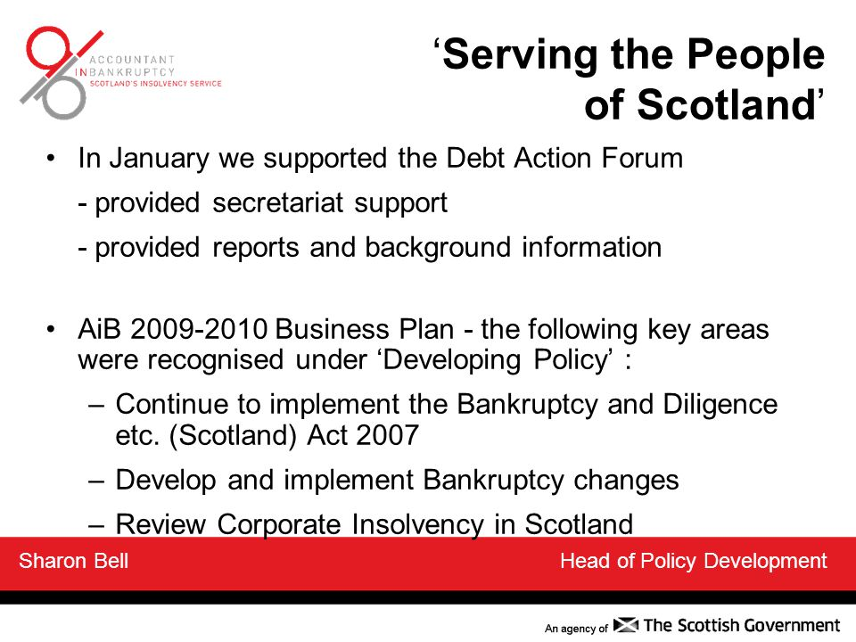 'Serving the People of Scotland' In January we supported the Debt Action Forum - provided secretariat support - provided reports and background information AiB 2009-2010 Business Plan - the following key areas were recognised under 'Developing Policy' : –Continue to implement the Bankruptcy and Diligence etc.