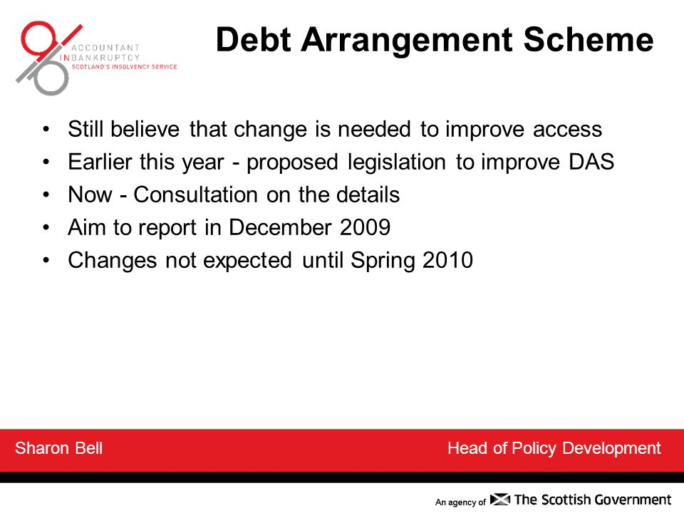 Debt Arrangement Scheme Still believe that change is needed to improve access Earlier this year - proposed legislation to improve DAS Now - Consultation on the details Aim to report in December 2009 Changes not expected until Spring 2010 Sharon Bell Head of Policy Development