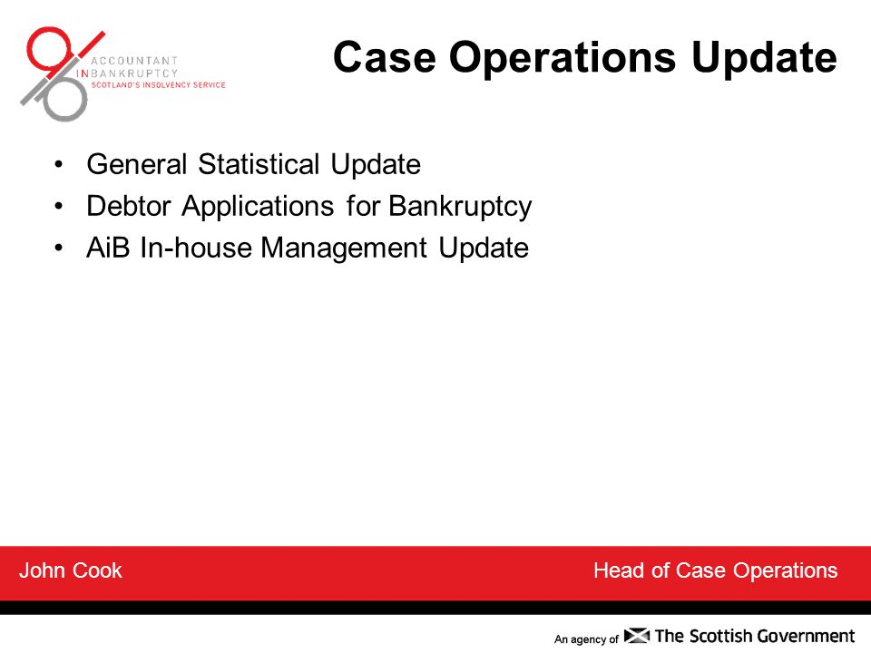 General Statistical Update Debtor Applications for Bankruptcy AiB In-house Management Update John Cook Head of Case Operations